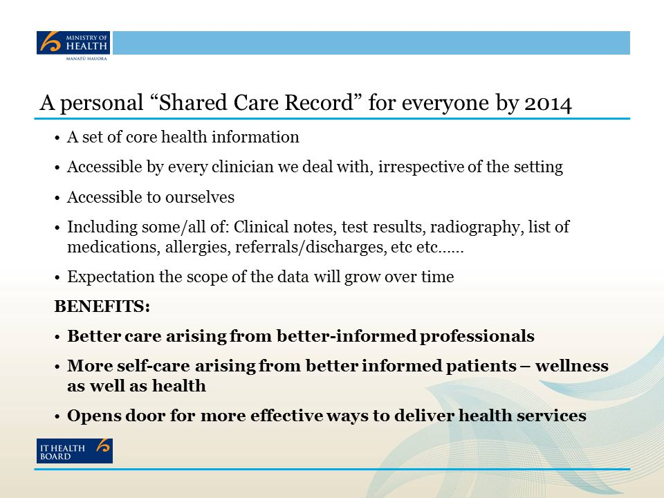 A personal Shared Care Record for everyone by 2014 A set of core health information Accessible by every clinician we deal with, irrespective of the setting Accessible to ourselves Including some/all of: Clinical notes, test results, radiography, list of medications, allergies, referrals/discharges, etc etc…… Expectation the scope of the data will grow over time BENEFITS: Better care arising from better-informed professionals More self-care arising from better informed patients – wellness as well as health Opens door for more effective ways to deliver health services