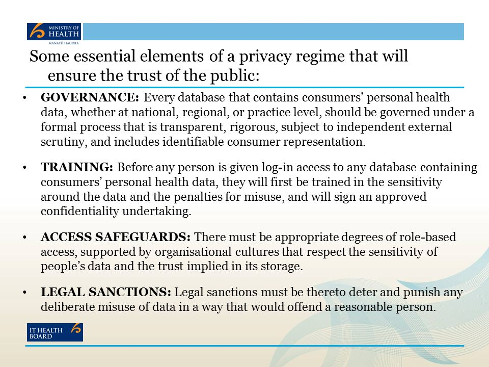 Some essential elements of a privacy regime that will ensure the trust of the public: GOVERNANCE: Every database that contains consumers' personal health data, whether at national, regional, or practice level, should be governed under a formal process that is transparent, rigorous, subject to independent external scrutiny, and includes identifiable consumer representation.