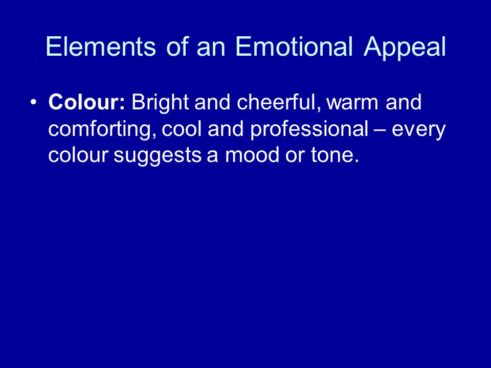 Elements of an Emotional Appeal Colour: Bright and cheerful, warm and comforting, cool and professional – every colour suggests a mood or tone.