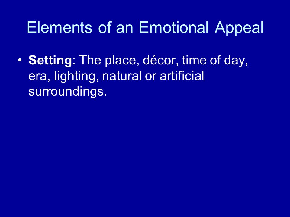Elements of an Emotional Appeal Setting: The place, décor, time of day, era, lighting, natural or artificial surroundings.