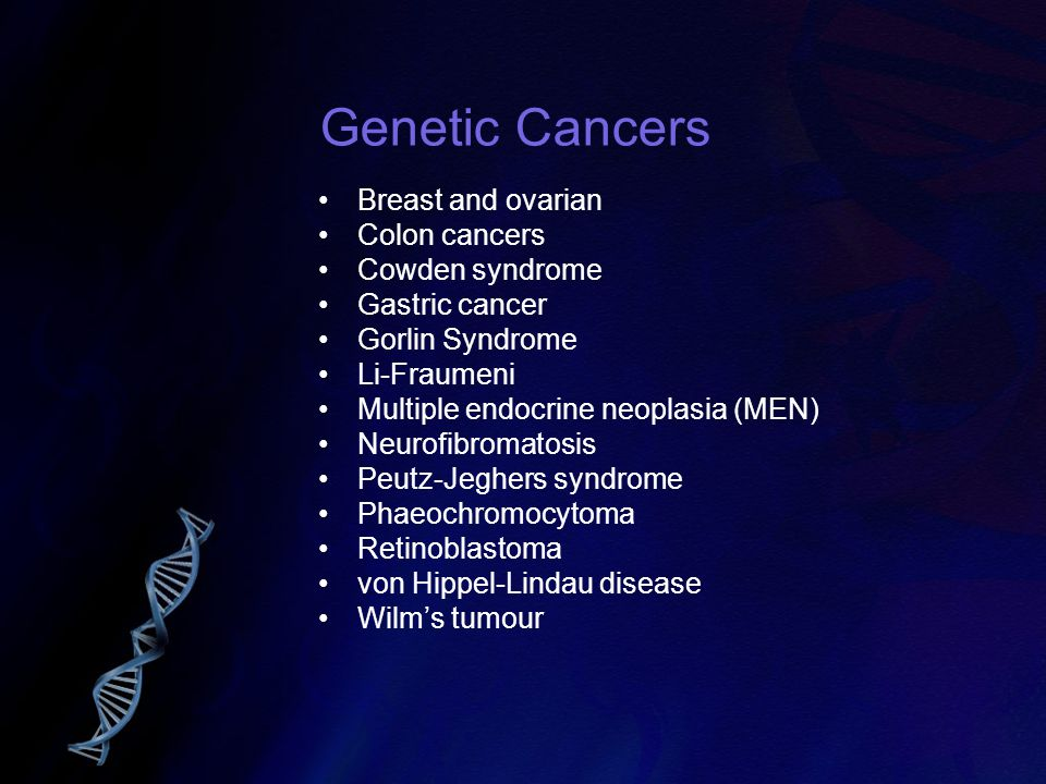 Genetic Cancers Breast and ovarian Colon cancers Cowden syndrome Gastric cancer Gorlin Syndrome Li-Fraumeni Multiple endocrine neoplasia (MEN) Neurofi