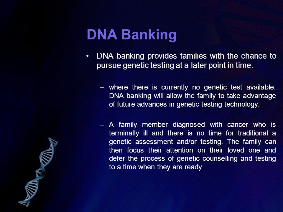 DNA Banking DNA banking provides families with the chance to pursue genetic testing at a later point in time. –where there is currently no genetic tes