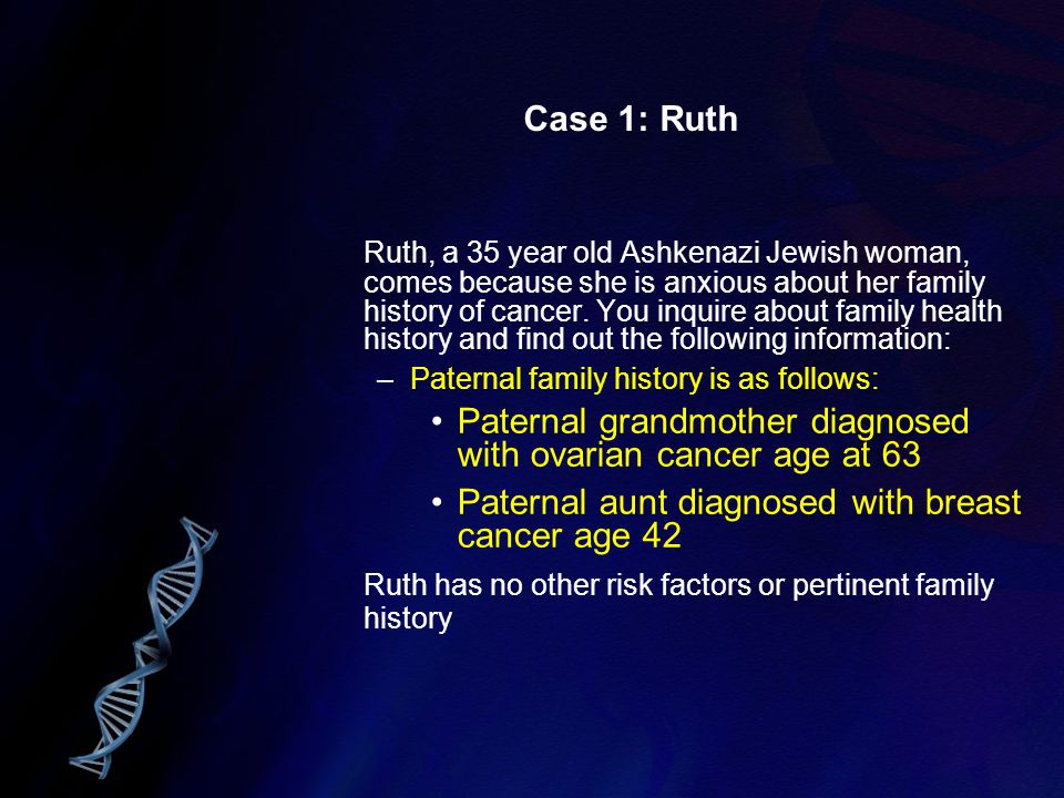 Case 1: Ruth Ruth, a 35 year old Ashkenazi Jewish woman, comes because she is anxious about her family history of cancer. You inquire about family hea