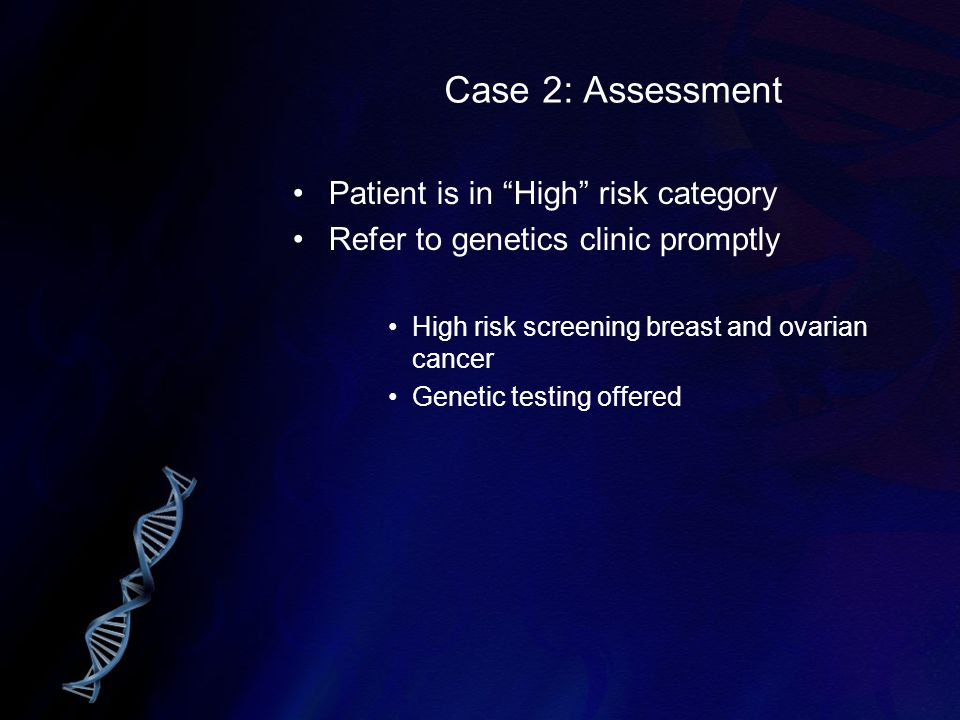 "Case 2: Assessment Patient is in ""High"" risk category Refer to genetics clinic promptly High risk screening breast and ovarian cancer Genetic testing"