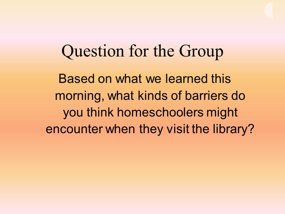 Question for the Group Based on what we learned this morning, what kinds of barriers do you think homeschoolers might encounter when they visit the library?