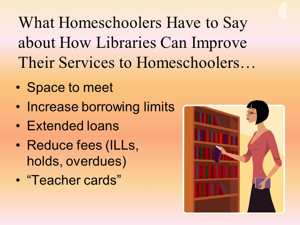What Homeschoolers Have to Say about How Libraries Can Improve Their Services to Homeschoolers… Space to meet Increase borrowing limits Extended loans