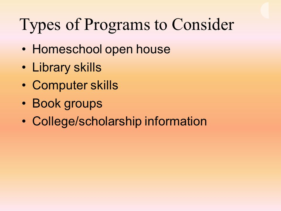 Types of Programs to Consider Homeschool open house Library skills Computer skills Book groups College/scholarship information