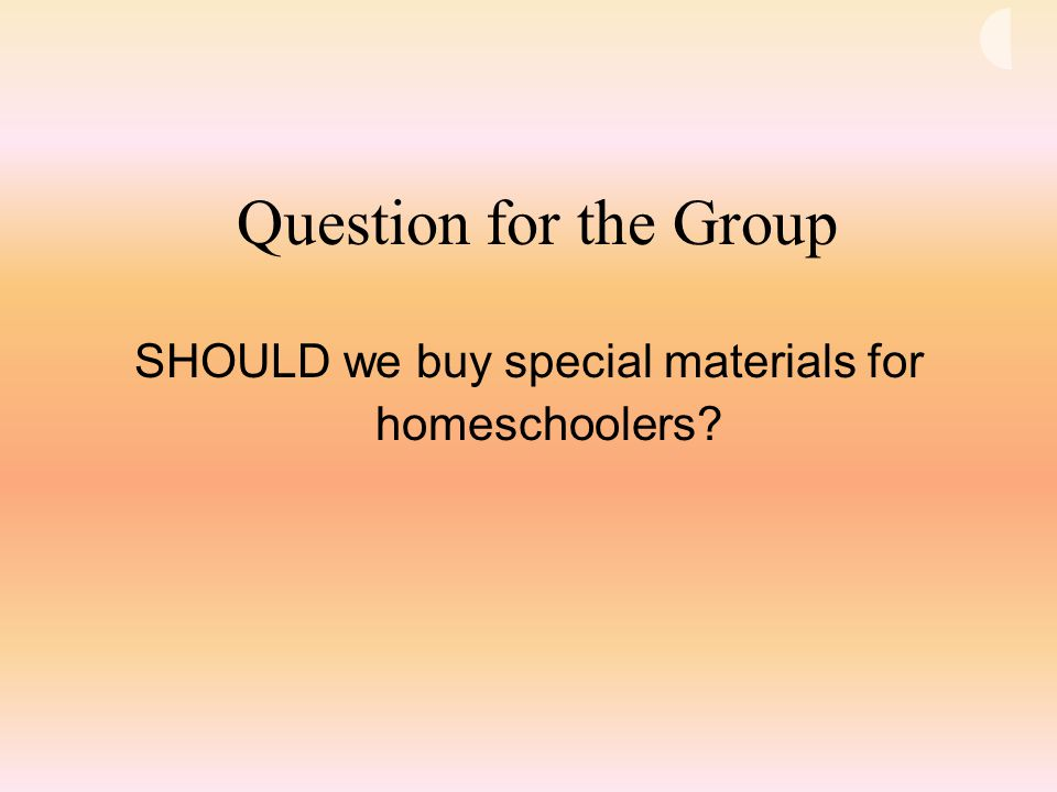 Question for the Group SHOULD we buy special materials for homeschoolers