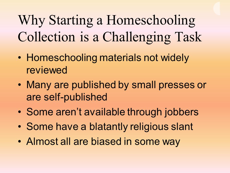 Why Starting a Homeschooling Collection is a Challenging Task Homeschooling materials not widely reviewed Many are published by small presses or are self-published Some aren't available through jobbers Some have a blatantly religious slant Almost all are biased in some way