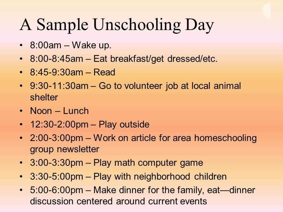 A Sample Unschooling Day 8:00am – Wake up. 8:00-8:45am – Eat breakfast/get dressed/etc.