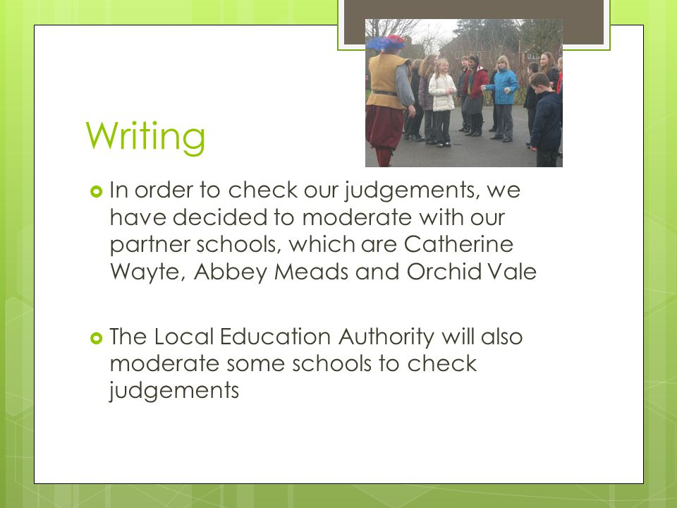 Writing  In order to check our judgements, we have decided to moderate with our partner schools, which are Catherine Wayte, Abbey Meads and Orchid Vale  The Local Education Authority will also moderate some schools to check judgements
