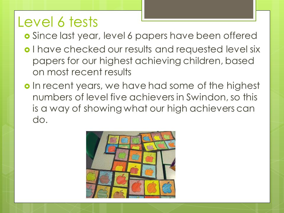 Level 6 tests  Since last year, level 6 papers have been offered  I have checked our results and requested level six papers for our highest achieving children, based on most recent results  In recent years, we have had some of the highest numbers of level five achievers in Swindon, so this is a way of showing what our high achievers can do.