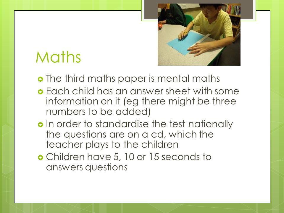 Maths  The third maths paper is mental maths  Each child has an answer sheet with some information on it (eg there might be three numbers to be adde