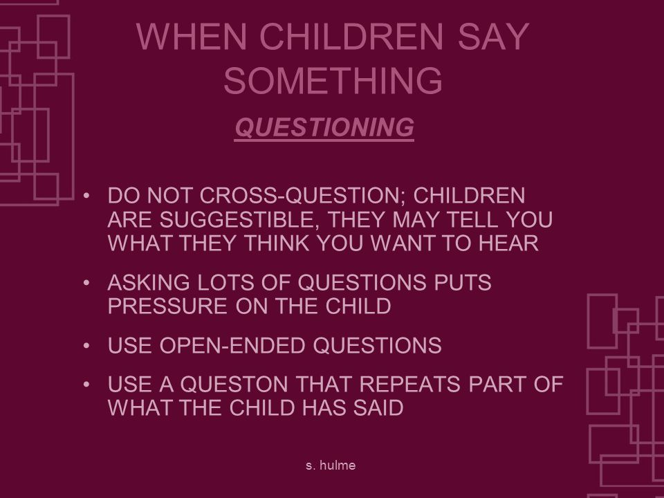s. hulme WHEN CHILDREN SAY SOMETHING DO NOT CROSS-QUESTION; CHILDREN ARE SUGGESTIBLE, THEY MAY TELL YOU WHAT THEY THINK YOU WANT TO HEAR ASKING LOTS O