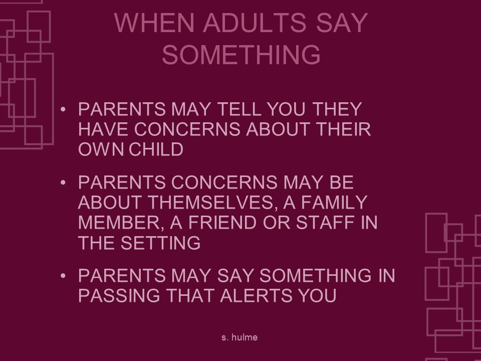 s. hulme WHEN ADULTS SAY SOMETHING PARENTS MAY TELL YOU THEY HAVE CONCERNS ABOUT THEIR OWN CHILD PARENTS CONCERNS MAY BE ABOUT THEMSELVES, A FAMILY ME