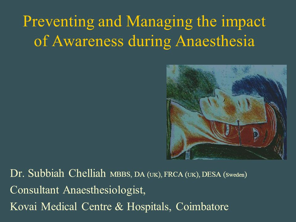 Preventing and Managing the impact of Awareness during Anaesthesia Dr. Subbiah Chelliah MBBS, DA ( UK ), FRCA ( UK ), DESA ( Sweden ) Consultant Anaes
