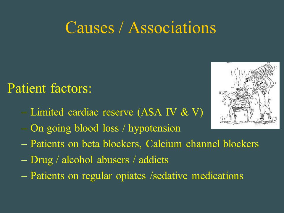 Causes / Associations Patient factors: –Limited cardiac reserve (ASA IV & V) –On going blood loss / hypotension –Patients on beta blockers, Calcium ch