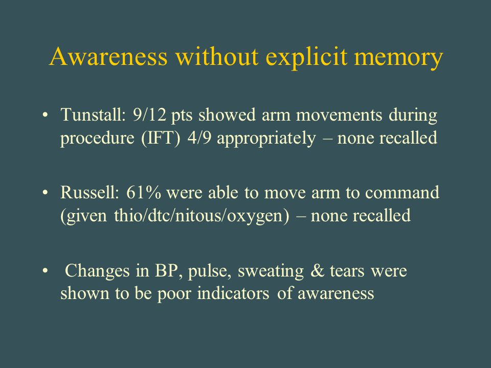Awareness without explicit memory Tunstall: 9/12 pts showed arm movements during procedure (IFT) 4/9 appropriately – none recalled Russell: 61% were a