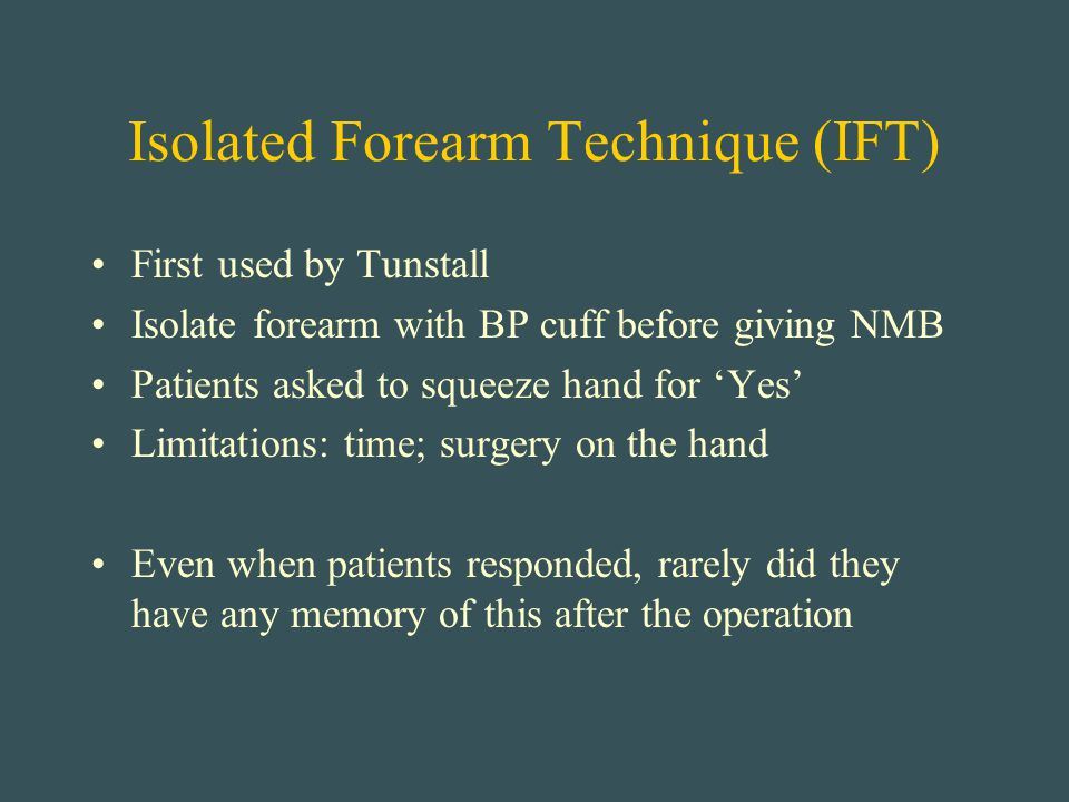 Isolated Forearm Technique (IFT) First used by Tunstall Isolate forearm with BP cuff before giving NMB Patients asked to squeeze hand for 'Yes' Limita