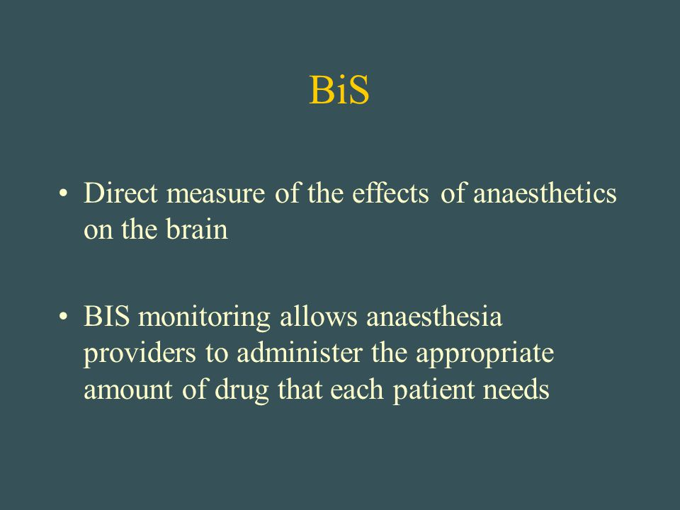 BiS Direct measure of the effects of anaesthetics on the brain BIS monitoring allows anaesthesia providers to administer the appropriate amount of dru
