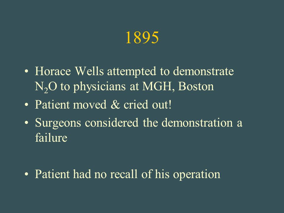 1895 Horace Wells attempted to demonstrate N 2 O to physicians at MGH, Boston Patient moved & cried out! Surgeons considered the demonstration a failu