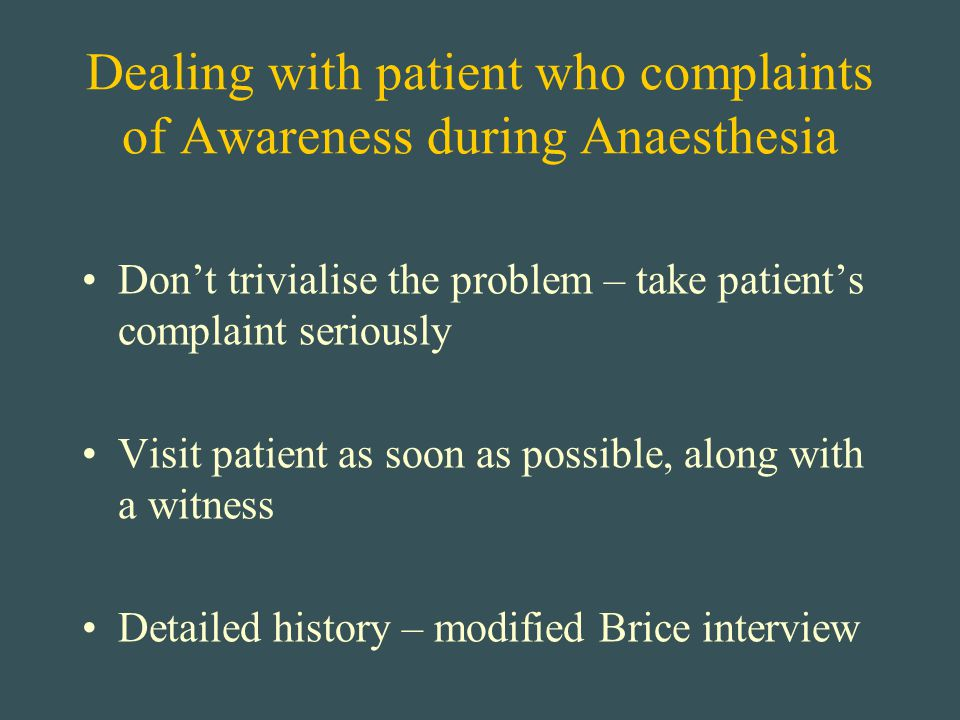 Dealing with patient who complaints of Awareness during Anaesthesia Don't trivialise the problem – take patient's complaint seriously Visit patient as