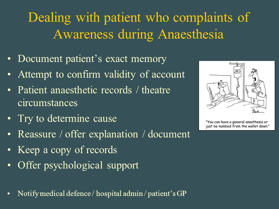 Dealing with patient who complaints of Awareness during Anaesthesia Document patient's exact memory Attempt to confirm validity of account Patient ana