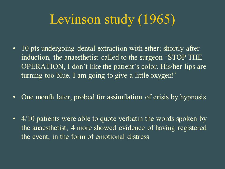 Levinson study (1965) 10 pts undergoing dental extraction with ether; shortly after induction, the anaesthetist called to the surgeon 'STOP THE OPERAT