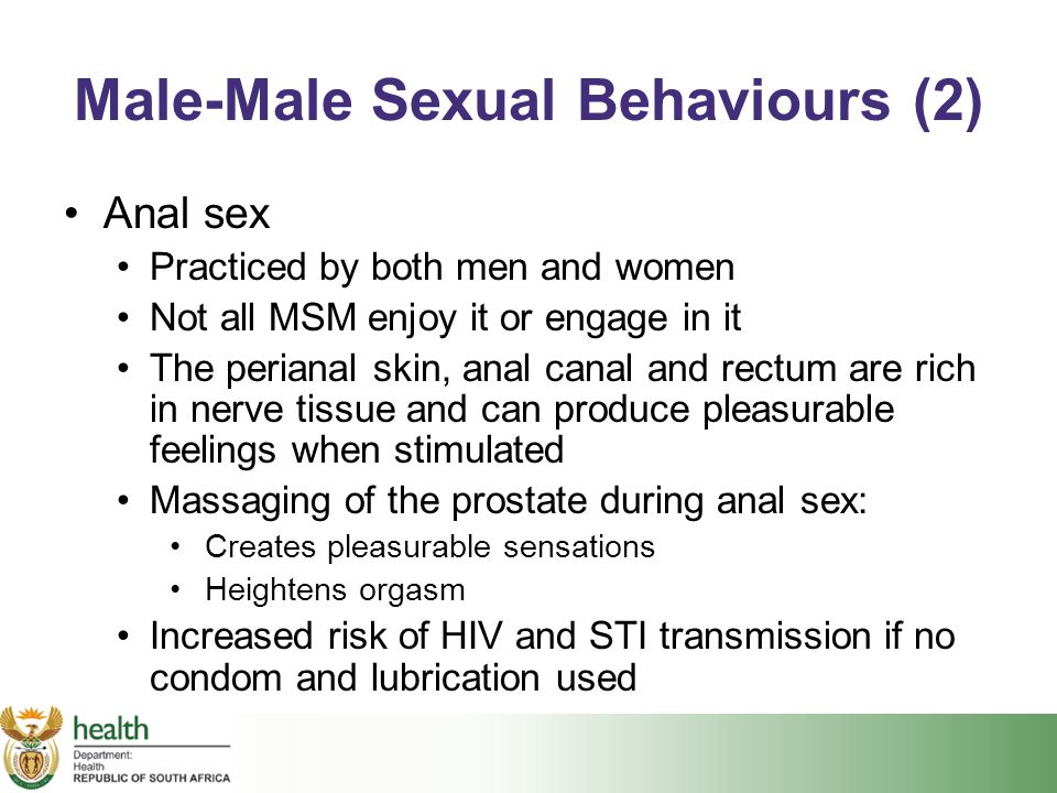Male-Male Sexual Behaviours (2) Anal sex Practiced by both men and women Not all MSM enjoy it or engage in it The perianal skin, anal canal and rectum