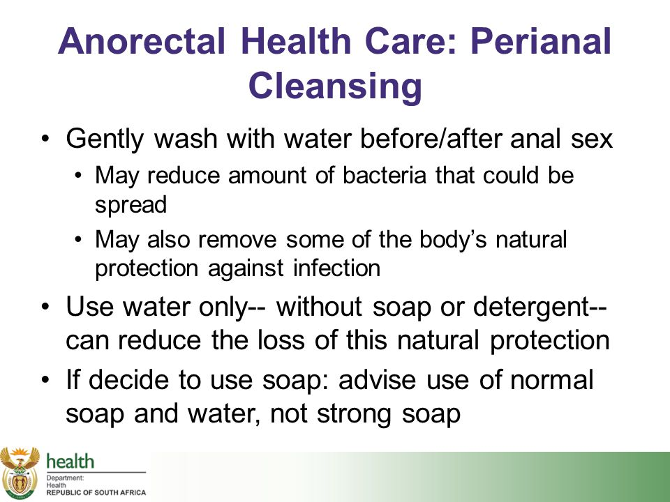 Anorectal Health Care: Perianal Cleansing Gently wash with water before/after anal sex May reduce amount of bacteria that could be spread May also rem