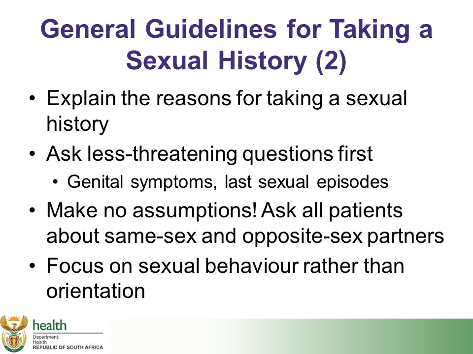 General Guidelines for Taking a Sexual History (2) Explain the reasons for taking a sexual history Ask less-threatening questions first Genital sympto