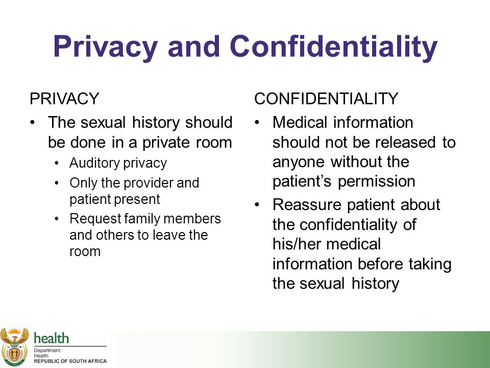 Privacy and Confidentiality PRIVACY The sexual history should be done in a private room Auditory privacy Only the provider and patient present Request