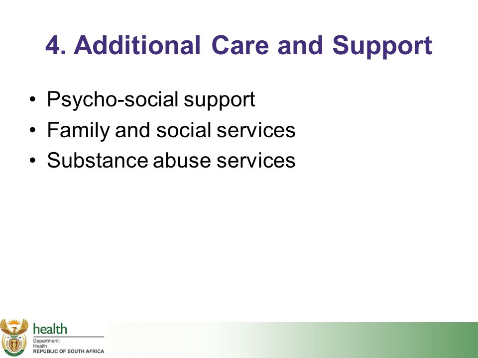 4. Additional Care and Support Psycho-social support Family and social services Substance abuse services