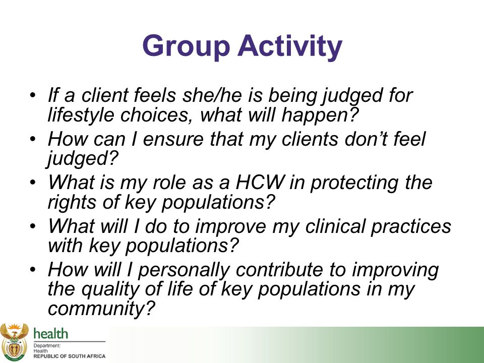 Group Activity If a client feels she/he is being judged for lifestyle choices, what will happen? How can I ensure that my clients don't feel judged? W