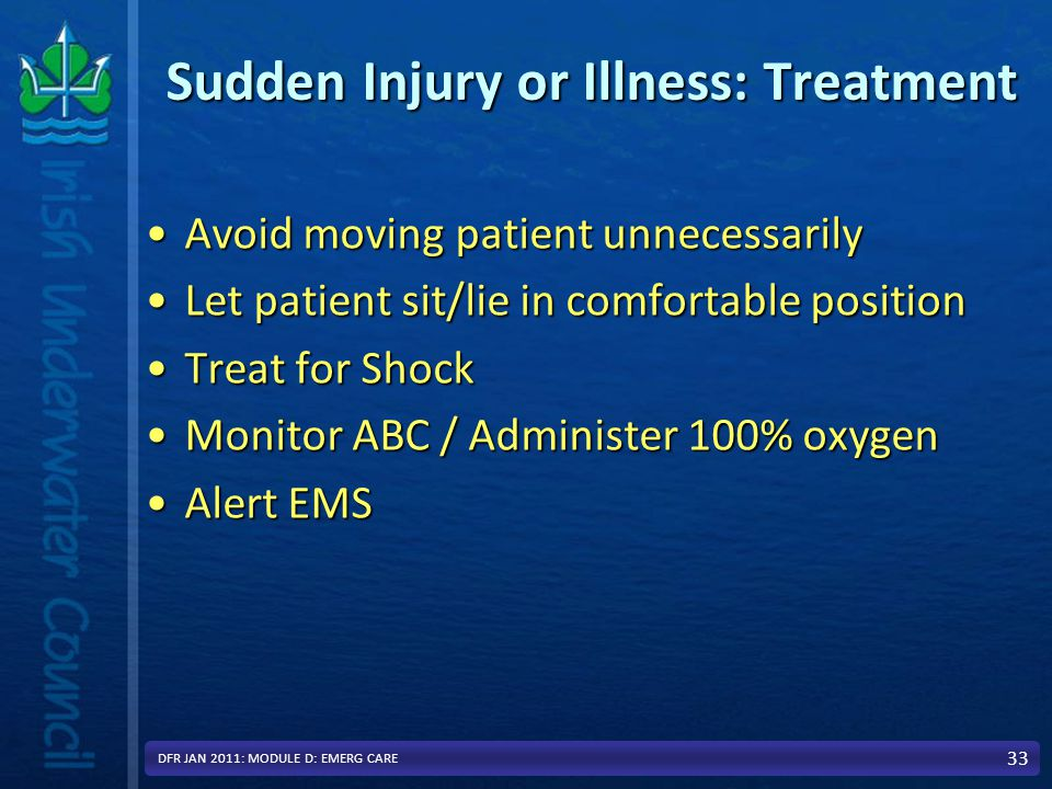 Sudden Injury or Illness: Treatment Avoid moving patient unnecessarilyAvoid moving patient unnecessarily Let patient sit/lie in comfortable positionLet patient sit/lie in comfortable position Treat for ShockTreat for Shock Monitor ABC / Administer 100% oxygenMonitor ABC / Administer 100% oxygen Alert EMSAlert EMS 33 DFR JAN 2011: MODULE D: EMERG CARE
