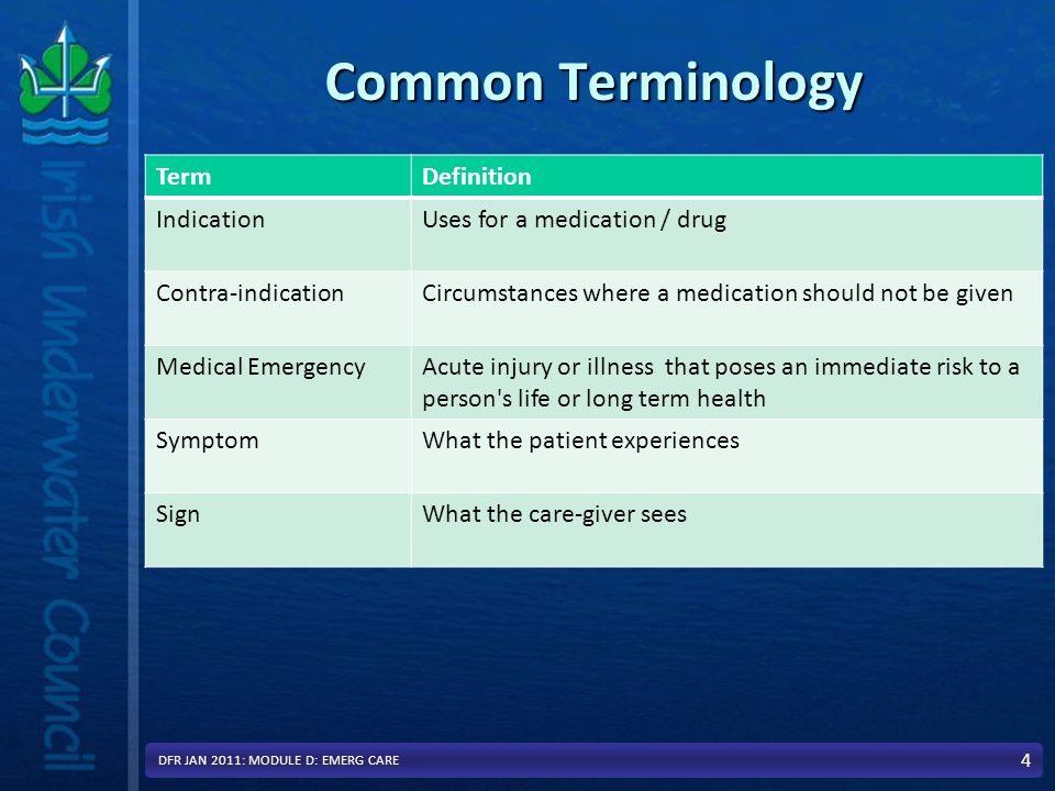Common Terminology TermDefinition IndicationUses for a medication / drug Contra-indicationCircumstances where a medication should not be given Medical EmergencyAcute injury or illness that poses an immediate risk to a person s life or long term health SymptomWhat the patient experiences SignWhat the care-giver sees 4 DFR JAN 2011: MODULE D: EMERG CARE