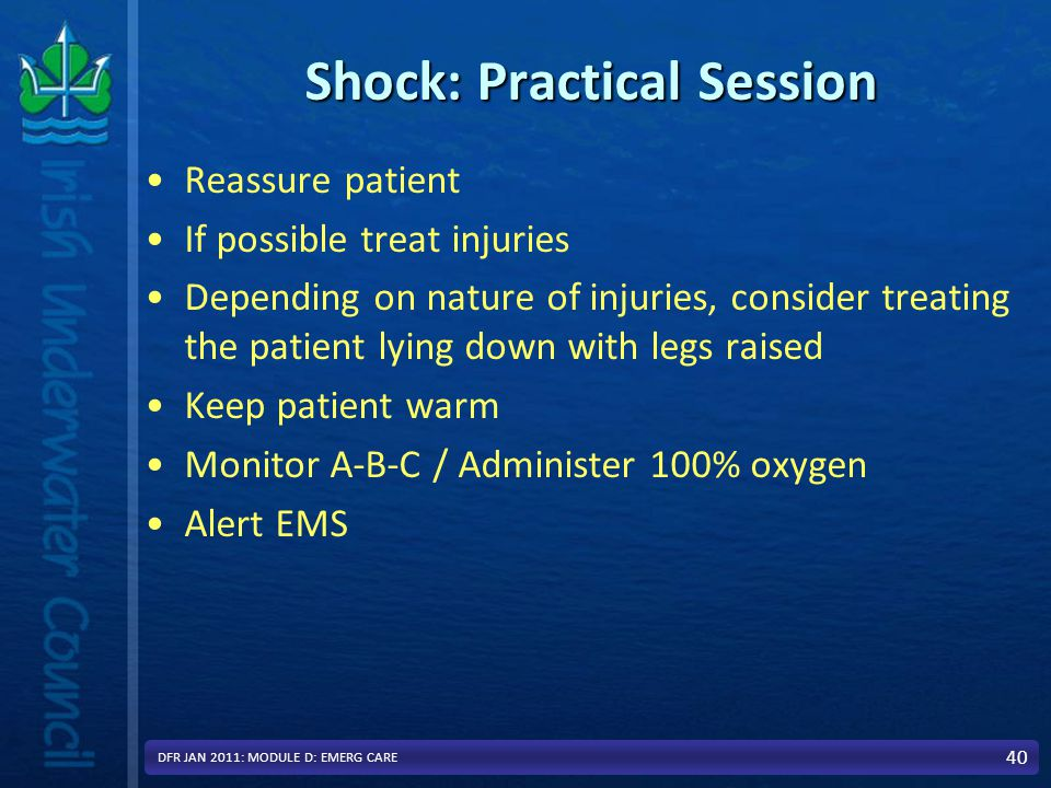 Shock: Practical Session Reassure patient If possible treat injuries Depending on nature of injuries, consider treating the patient lying down with legs raised Keep patient warm Monitor A-B-C / Administer 100% oxygen Alert EMS 40 DFR JAN 2011: MODULE D: EMERG CARE