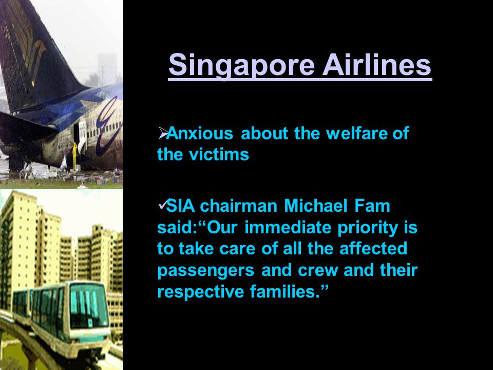  Anxious about the welfare of the victims SIA chairman Michael Fam said: Our immediate priority is to take care of all the affected passengers and crew and their respective families. Singapore Airlines