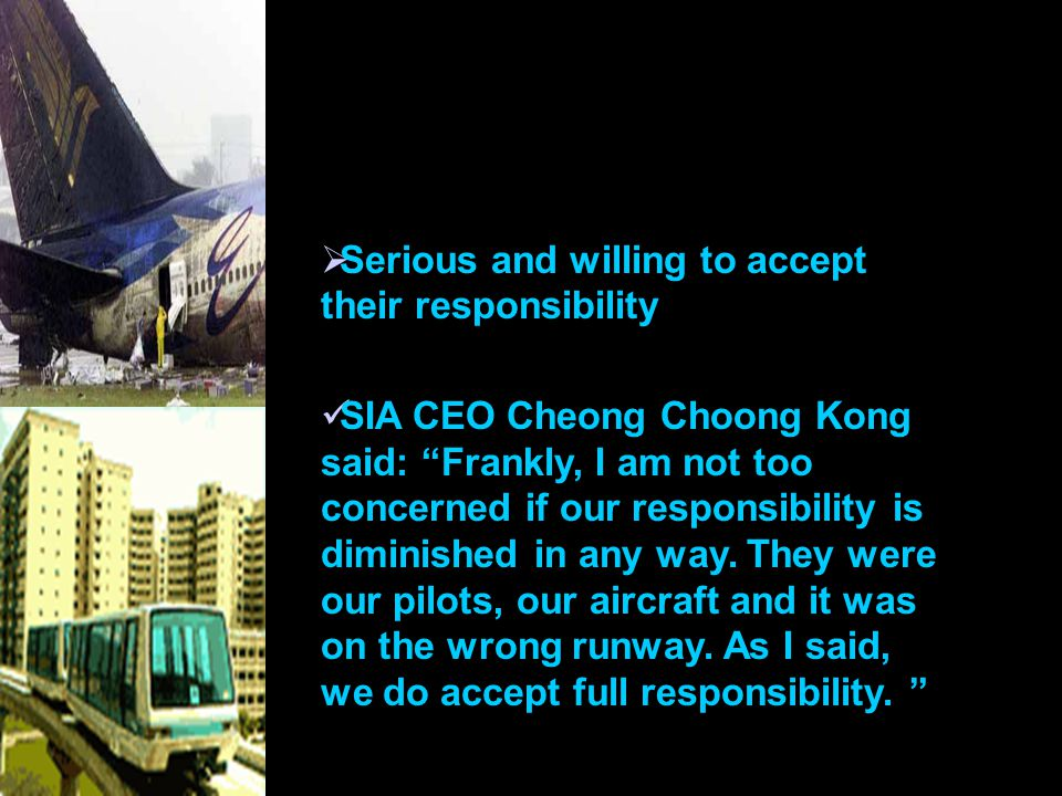  Serious and willing to accept their responsibility SIA CEO Cheong Choong Kong said: Frankly, I am not too concerned if our responsibility is diminished in any way.