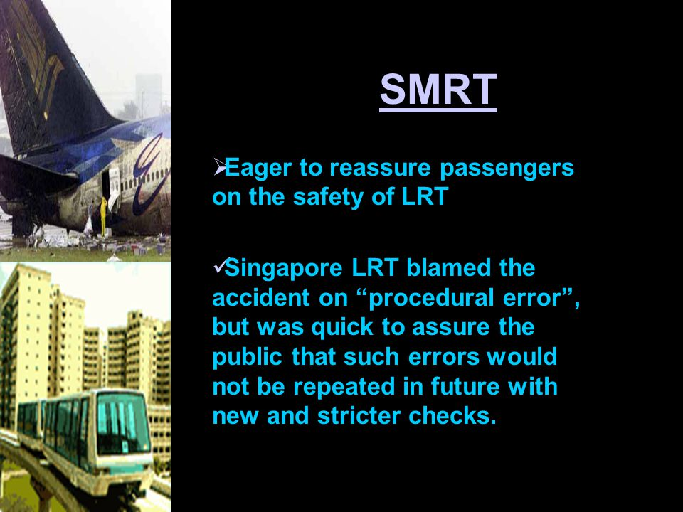 SMRT  Eager to reassure passengers on the safety of LRT Singapore LRT blamed the accident on procedural error , but was quick to assure the public that such errors would not be repeated in future with new and stricter checks.