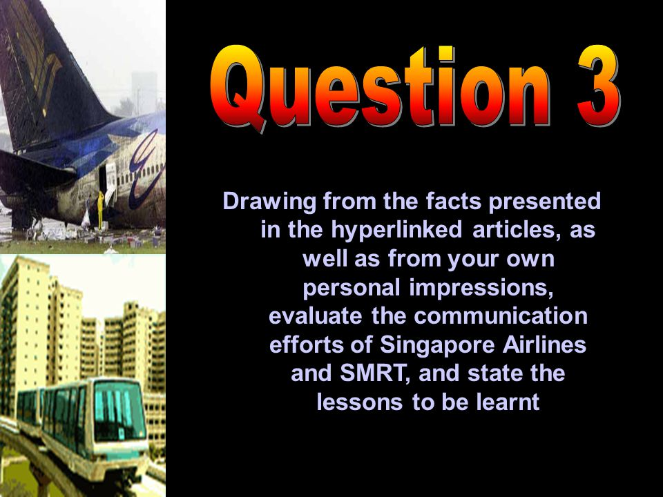 Drawing from the facts presented in the hyperlinked articles, as well as from your own personal impressions, evaluate the communication efforts of Singapore Airlines and SMRT, and state the lessons to be learnt