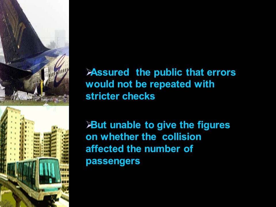  Assured the public that errors would not be repeated with stricter checks  But unable to give the figures on whether the collision affected the number of passengers