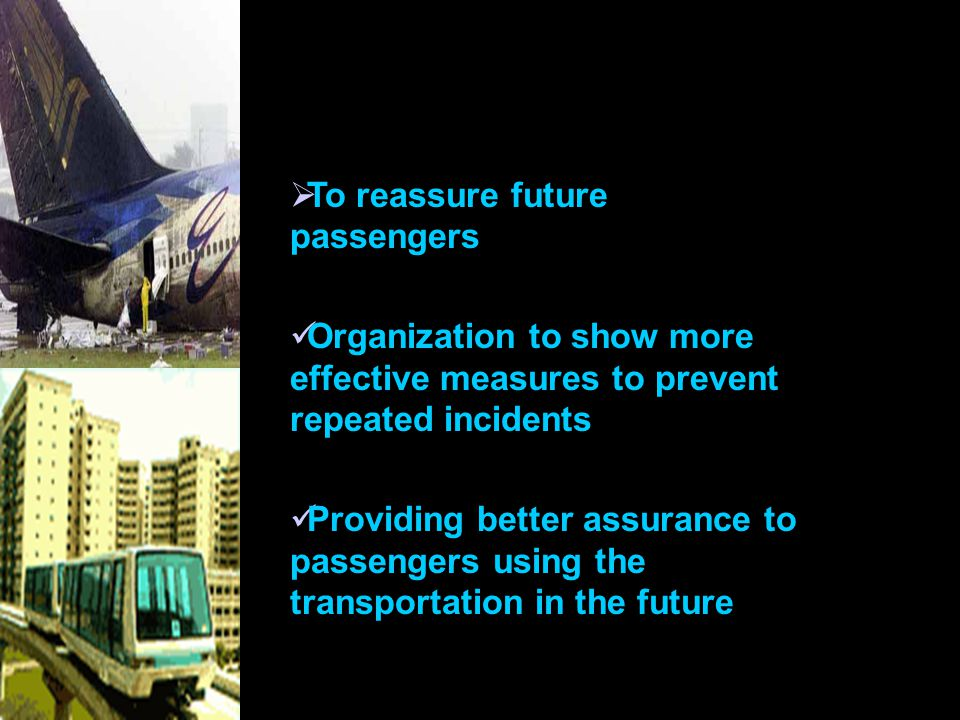  To reassure future passengers Organization to show more effective measures to prevent repeated incidents Providing better assurance to passengers using the transportation in the future