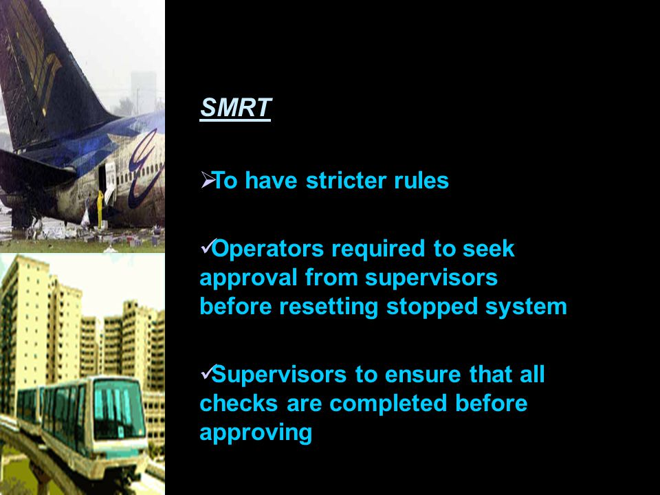 SMRT  To have stricter rules Operators required to seek approval from supervisors before resetting stopped system Supervisors to ensure that all checks are completed before approving