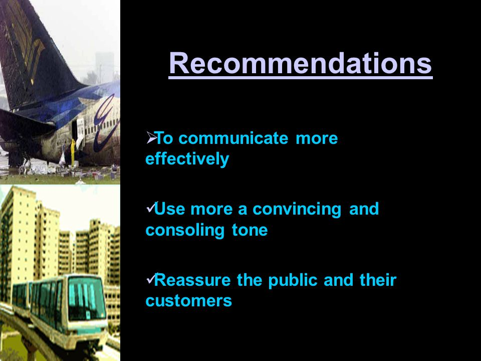 Recommendations  To communicate more effectively Use more a convincing and consoling tone Reassure the public and their customers