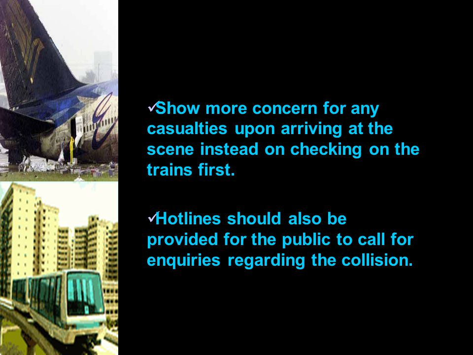 Show more concern for any casualties upon arriving at the scene instead on checking on the trains first.