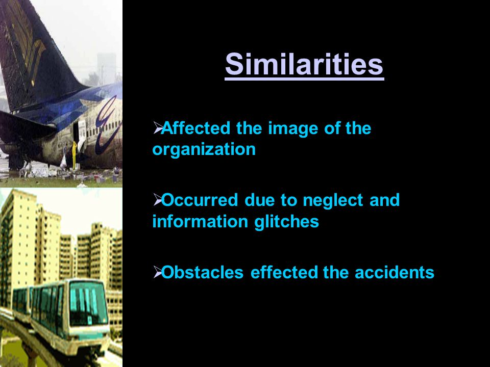 Similarities  Affected the image of the organization  Occurred due to neglect and information glitches  Obstacles effected the accidents