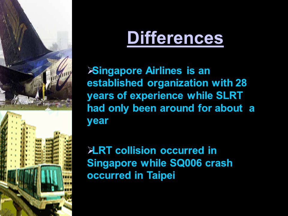 Differences  Singapore Airlines is an established organization with 28 years of experience while SLRT had only been around for about a year  LRT collision occurred in Singapore while SQ006 crash occurred in Taipei