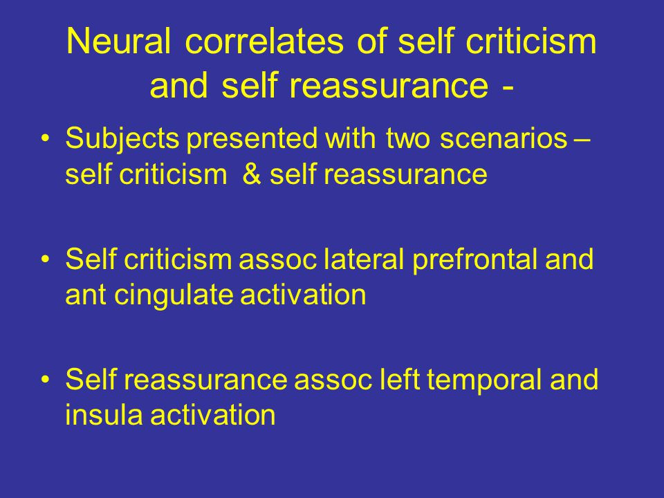 Neural correlates of self criticism and self reassurance - Subjects presented with two scenarios – self criticism & self reassurance Self criticism assoc lateral prefrontal and ant cingulate activation Self reassurance assoc left temporal and insula activation
