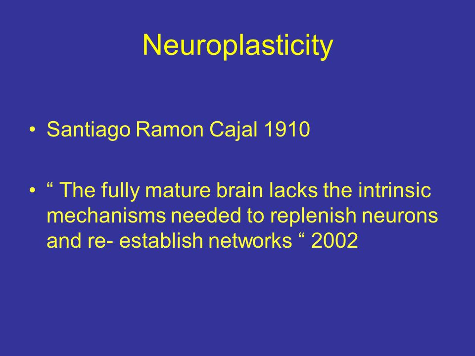 Neuroplasticity Santiago Ramon Cajal 1910 The fully mature brain lacks the intrinsic mechanisms needed to replenish neurons and re- establish networks 2002